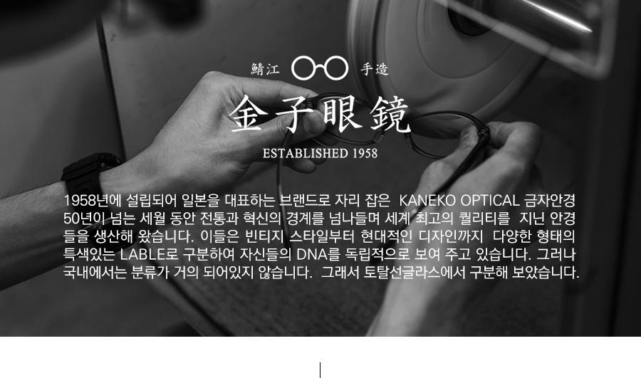 1958년에 설립되어 일본을 대표하는 브랜드로 자리 잡은 KANEKO OPTICAL 금자안경 <br /> 50년이 넘는 세월 동안 전통과 혁신의 경계를 넘나들며 세계 최고의 퀄리티를 지닌 안경<br /> 들을 생산해 왔습니다. 이들은 빈티지 스타일부터 현대적인 디자인까지 다양한 형태의 특색<br /> 있는 LABLE로 구분하여 자신들의 DNA를 독립적으로 보여주고 있습니다. 그러나 국내<br /> 에서는 분류가 거의 되어있지 않습니다. 그래서 토탈선글라스에서 구분해 보았습니다.