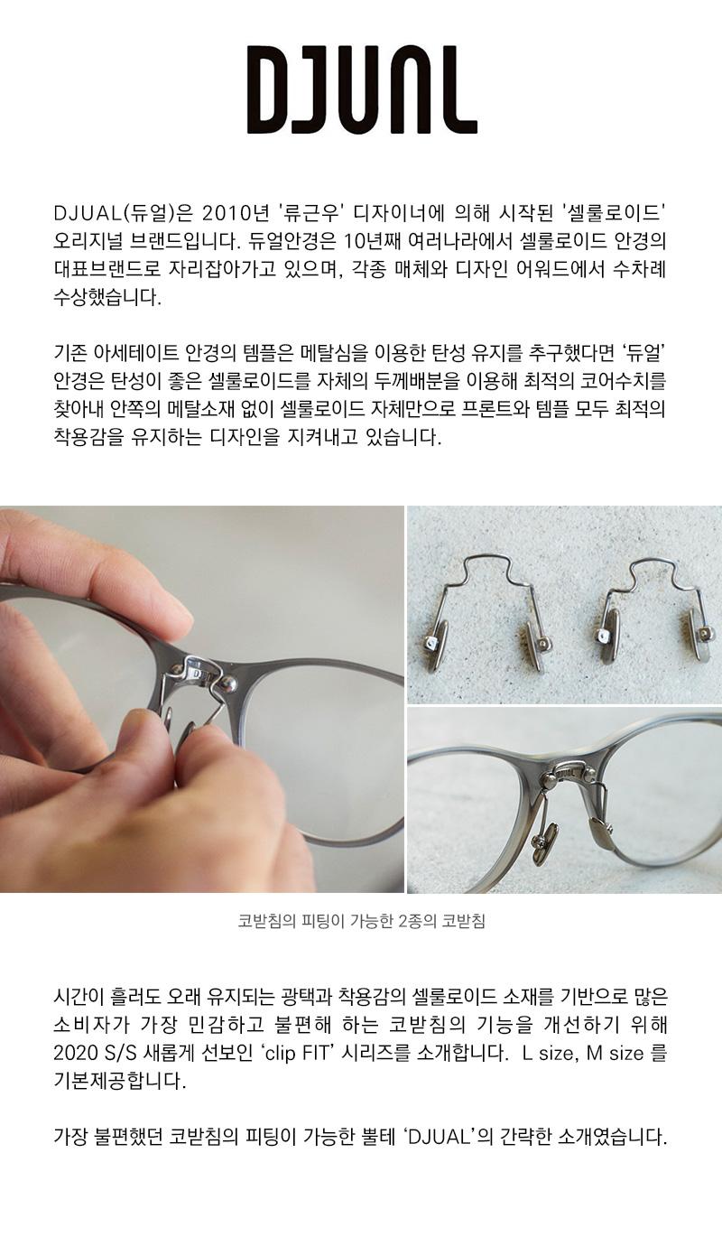 DJUAL(듀얼)은 2010년 '류근우' 디자이너에 의해 시작된 '셀룰로이드' <br /> 오리지널 브랜드입니다. 듀얼안경은 10년째 여러나라에서 셀룰로이드 안경의 <br /> 대표브랜드로 자리잡아가고 있으며, 각종 매체와 디자인 어워드에서 수차례 <br /> 수상했습니다. 기존 아세테이트 안경의 템플은 메탈심을 이용한 탄성 유지를 추구했다면 '듀얼' <br /> 안경은 탄성이 좋은 셀룰로이드를 자체의 두께배분을 이용해 최적의 코어수치를 <br /> 찾아내 안쪽의 메탈소재 없이 셀룰로이드 자체만으로 프론트와 템플 모두 최적의 <br /> 착용감을 유지하는 디자인을 지켜내고 있습니다. 시간이 흘러도 오래 유지되는 광택과 착용감의 셀룰로이드 소재를 기반으로 많은 <br /> 소비자가 가장 민감하고 불편해 하는 코받침의 기능을 개선하기 위해 <br /> 2020 S/S 새롭게 선보인 'clip FIT' 시리즈를 소개합니다.  L size, M size 를 <br /> 기본제공합니다.<br /> 가장 불편했던 코받침의 피팅이 가능한 뿔테 'DJUAL'의 간략한 소개였습니다.